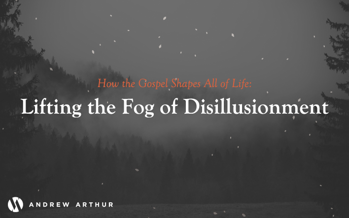 How the Gospel Shapes All of Life: Lifting the Fog of Disillusionment