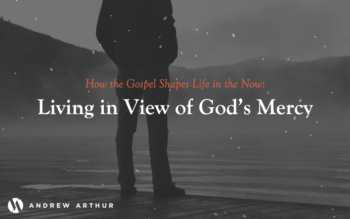 How the Gospel Shapes Life in the Now: Living in View of God's Mercy