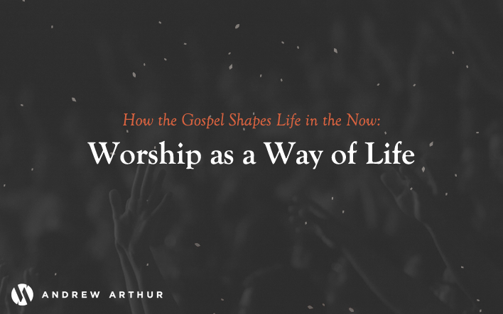 How the Gospel Shapes Life in the Now: Worship as a Way of Life